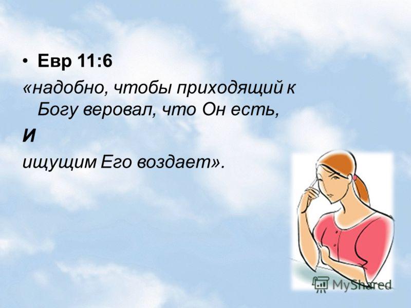 Евр 11:6 «надобно, чтобы приходящий к Богу веровал, что Он есть, И ищущим Его воздает».