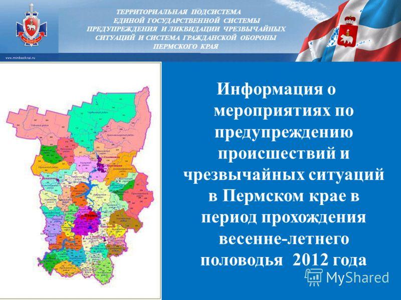 Информация о мероприятиях по предупреждению происшествий и чрезвычайных ситуаций в Пермском крае в период прохождения весенне-летнего половодья 2012 года ТЕРРИТОРИАЛЬНАЯ ПОДСИСТЕМА ЕДИНОЙ ГОСУДАРСТВЕННОЙ СИСТЕМЫ ПРЕДУПРЕЖДЕНИЯ И ЛИКВИДАЦИИ ЧРЕЗВЫЧАЙН