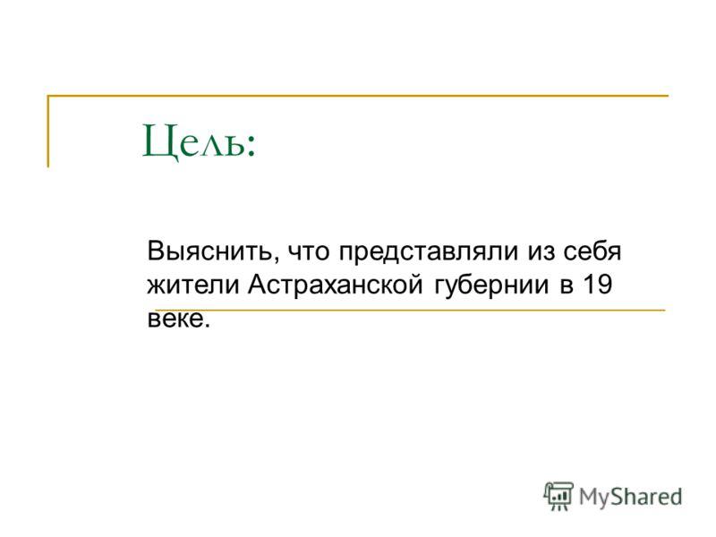 Цель: Выяснить, что представляли из себя жители Астраханской губернии в 19 веке.
