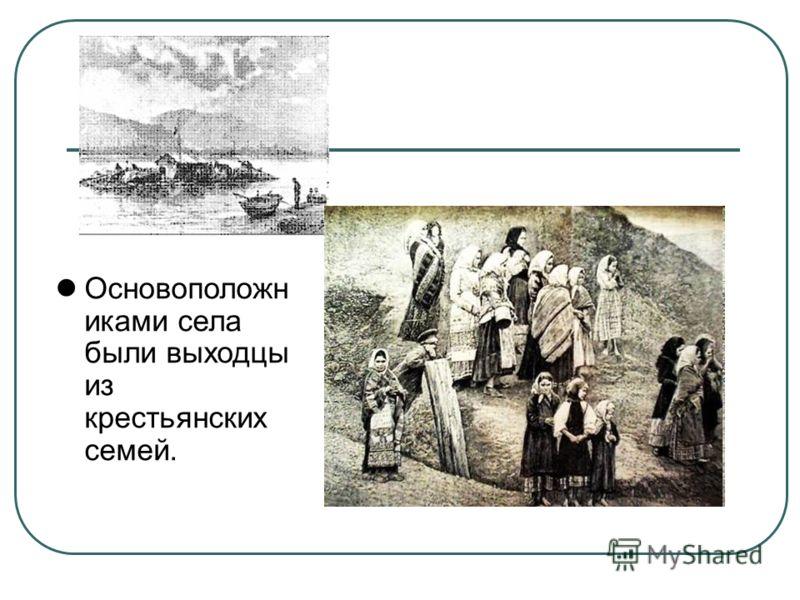 Основоположн иками села были выходцы из крестьянских семей.