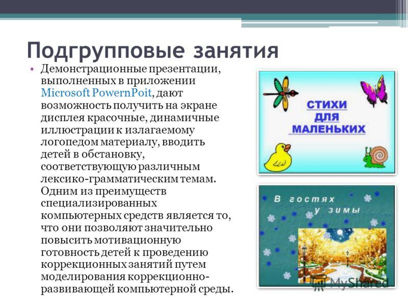 Подгрупповые занятия Демонстрационные презентации, выполненных в приложении Microsoft PowernPoit, дают возможность получить на экране дисплея красочные, динамичные иллюстрации к излагаемому логопедом материалу, вводить детей в обстановку, соответству