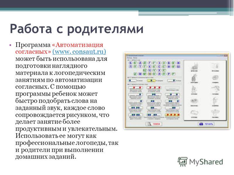 Работа с родителями Программа «Автоматизация согласных» (www. consaut.ru) может быть использована для подготовки наглядного материала к логопедическим занятиям по автоматизации согласных. С помощью программы ребенок может быстро подобрать слова на за