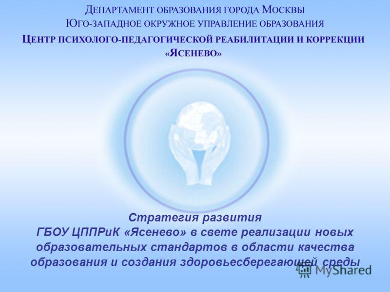 Стратегия развития ГБОУ ЦППРиК «Ясенево» в свете реализации новых образовательных стандартов в области качества образования и создания здоровьесберегающей среды