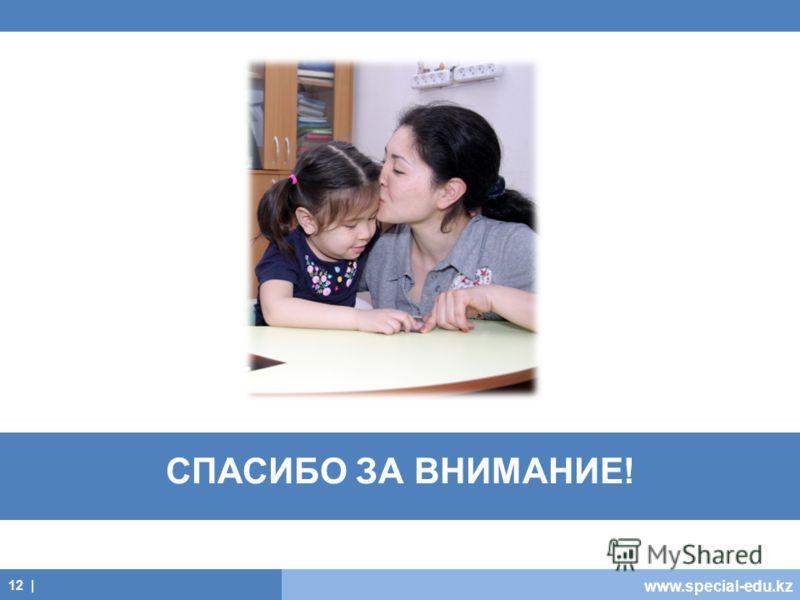 www.special-edu.kz СПАСИБО ЗА ВНИМАНИЕ! 12 |