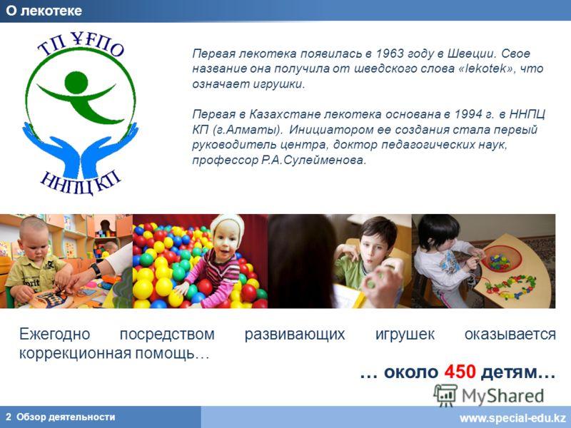 www.special-edu.kz О лекотеке 2 Обзор деятельности Первая лекотека появилась в 1963 году в Швеции. Свое название она получила от шведского слова «lekotek», что означает игрушки. Первая в Казахстане лекотека основана в 1994 г. в ННПЦ КП (г.Алматы). Ин