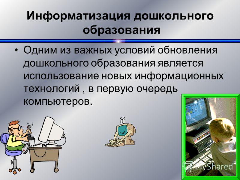 4 Информатизация дошкольного образования Одним из важных условий обновления дошкольного образования является использование новых информационных технологий, в первую очередь компьютеров.