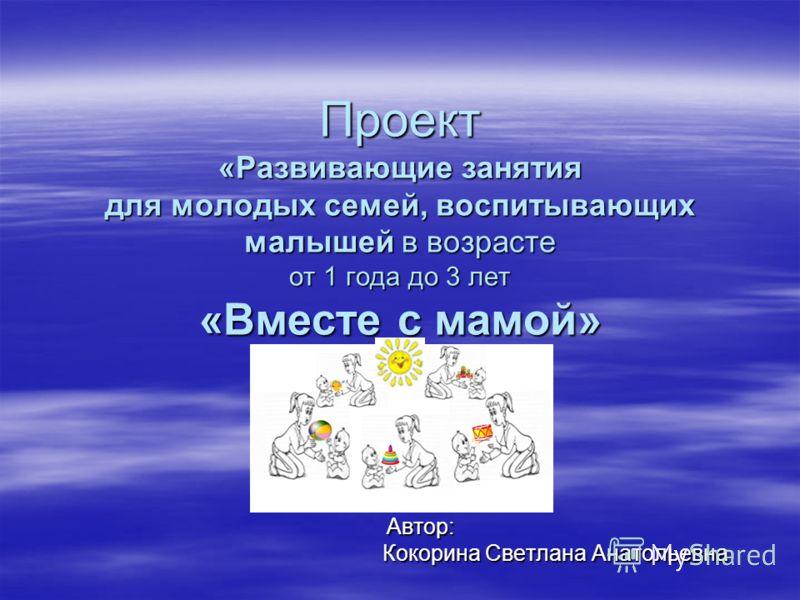 Проект «Развивающие занятия для молодых семей, воспитывающих малышей в возрасте от 1 года до 3 лет «Вместе с мамой» Автор: Автор: Кокорина Светлана Анатольевна