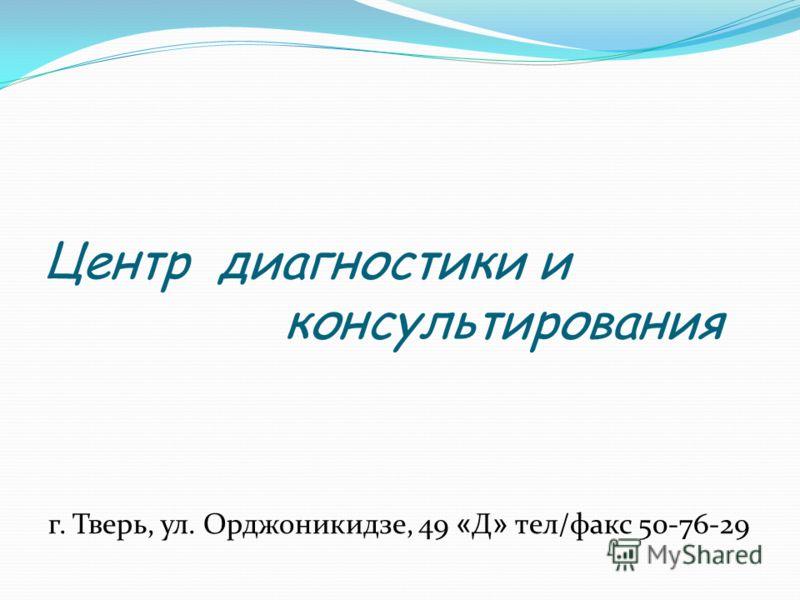 Центр диагностики и консультирования г. Тверь, ул. Орджоникидзе, 49 « Д » тел/факс 50-76-29