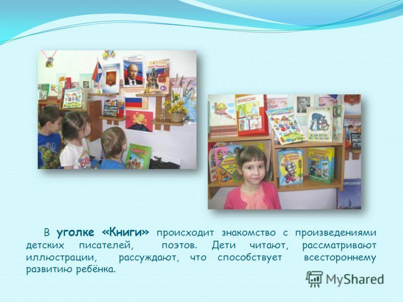 В уголке «Книги» происходит знакомство с произведениями детских писателей, поэтов. Дети читают, рассматривают иллюстрации, рассуждают, что способствует всестороннему развитию ребёнка.