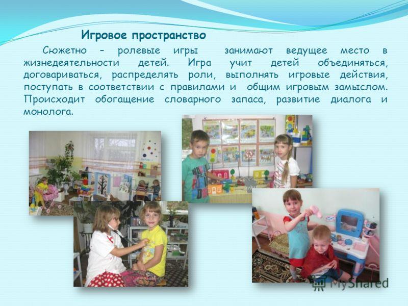 Игровое пространство Сюжетно – ролевые игры занимают ведущее место в жизнедеятельности детей. Игра учит детей объединяться, договариваться, распределять роли, выполнять игровые действия, поступать в соответствии с правилами и общим игровым замыслом.