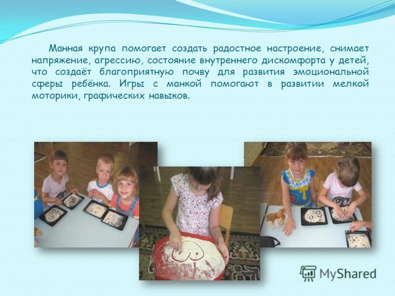 Манная крупа помогает создать радостное настроение, снимает напряжение, агрессию, состояние внутреннего дискомфорта у детей, что создаёт благоприятную почву для развития эмоциональной сферы ребёнка. Игры с манкой помогают в развитии мелкой моторики,