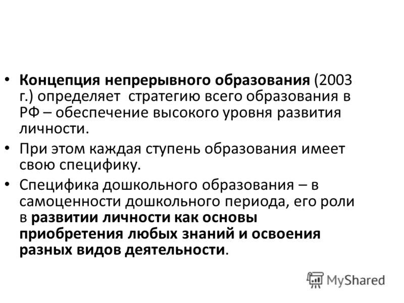 Концепция непрерывного образования (2003 г.) определяет стратегию всего образования в РФ – обеспечение высокого уровня развития личности. При этом каждая ступень образования имеет свою специфику. Специфика дошкольного образования – в самоценности дош