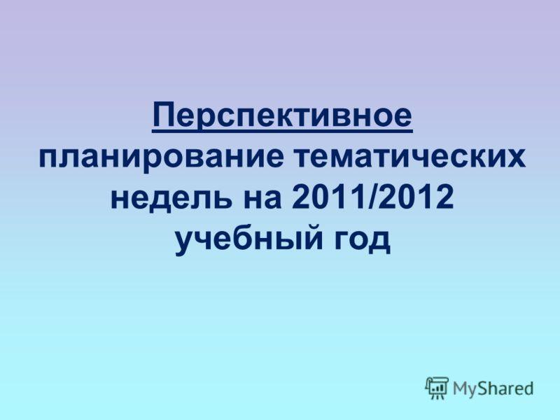 Перспективное планирование тематических недель на 2011/2012 учебный год
