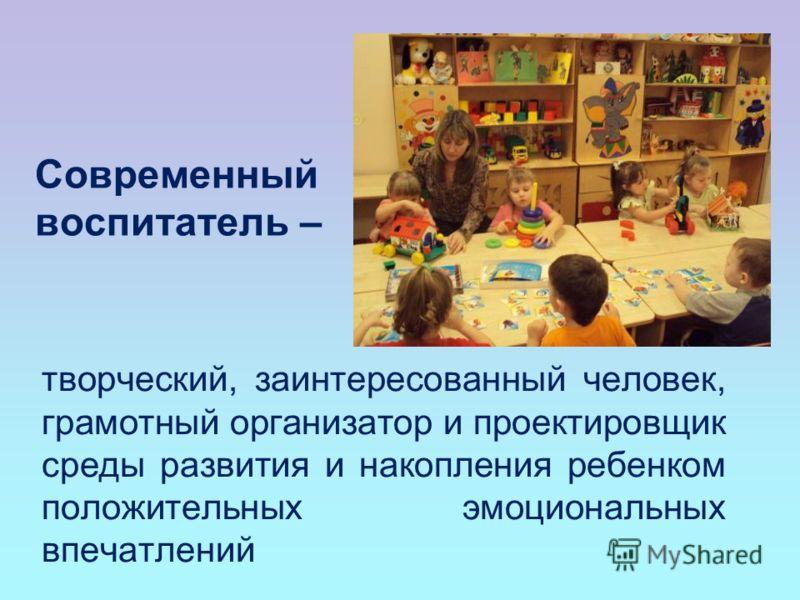 Современный воспитатель – творческий, заинтересованный человек, грамотный организатор и проектировщик среды развития и накопления ребенком положительных эмоциональных впечатлений