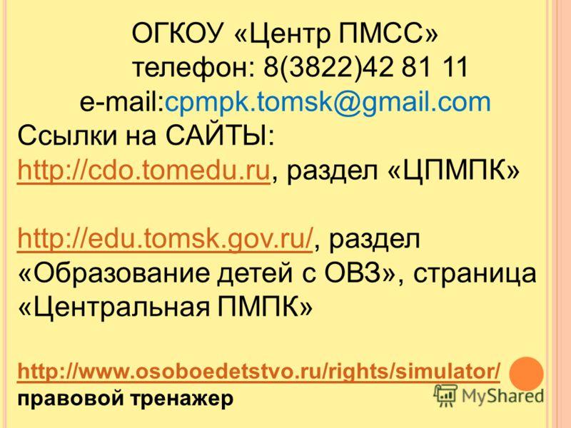 ОГКОУ «Центр ПМСС» телефон: 8(3822)42 81 11 е-mail:cpmpk.tomsk@gmail.com Ссылки на САЙТЫ: http://cdo.tomedu.ruhttp://cdo.tomedu.ru, раздел «ЦПМПК» http://edu.tomsk.gov.ru/http://edu.tomsk.gov.ru/, раздел «Образование детей с ОВЗ», страница «Центральн