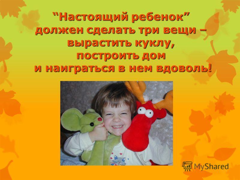 Настоящий ребенок должен сделать три вещи – вырастить куклу, построить дом и наиграться в нем вдоволь!. Настоящий ребенок должен сделать три вещи – вырастить куклу, построить дом и наиграться в нем вдоволь!.