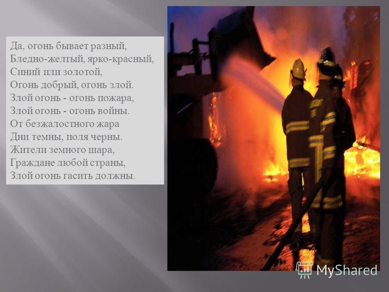 Да, огонь бывает разный, Бледно - желтый, ярко - красный, Синий или золотой, Огонь добрый, огонь злой. Злой огонь - огонь пожара, Злой огонь - огонь войны. От безжалостного жара Дни темны, поля черны. Жители земного шара, Граждане любой страны, Злой