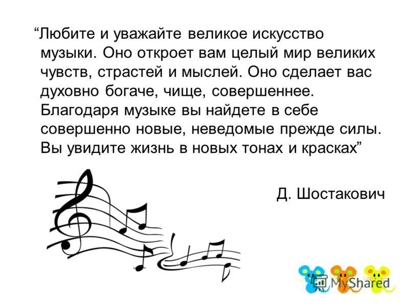 Любите и уважайте великое искусство музыки. Оно откроет вам целый мир великих чувств, страстей и мыслей. Оно сделает вас духовно богаче, чище, совершеннее. Благодаря музыке вы найдете в себе совершенно новые, неведомые прежде силы. Вы увидите жизнь в