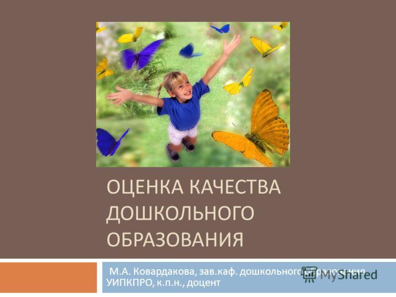 ОЦЕНКА КАЧЕСТВА ДОШКОЛЬНОГО ОБРАЗОВАНИЯ М. А. Ковардакова, зав. каф. дошкольного образования УИПКПРО, к. п. н., доцент