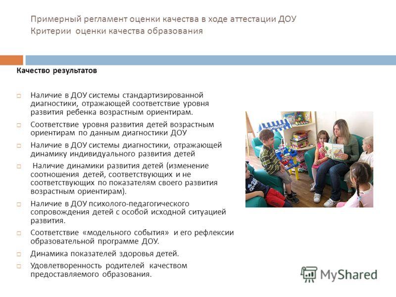 Примерный регламент оценки качества в ходе аттестации ДОУ Критерии оценки качества образования Качество результатов Наличие в ДОУ системы стандартизированной диагностики, отражающей соответствие уровня развития ребенка возрастным ориентирам. Соответс