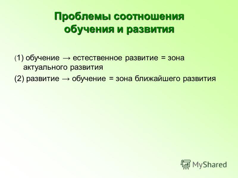 Проблемы соотношения обучения и развития ( 1) обучение естественное развитие = зона актуального развития (2) развитие обучение = зона ближайшего развития