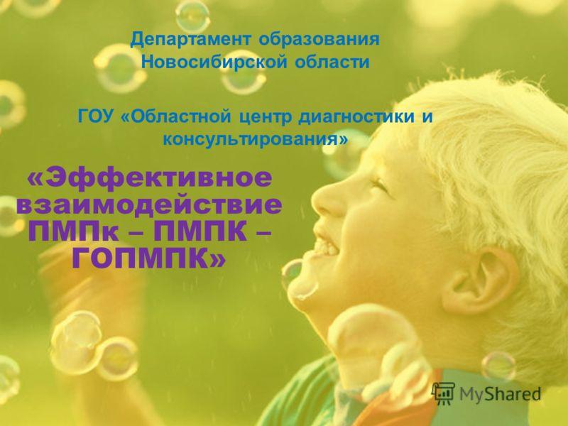 «Эффективное взаимодействие ПМПк – ПМПК – ГОПМПК» Департамент образования Новосибирской области ГОУ «Областной центр диагностики и консультирования»