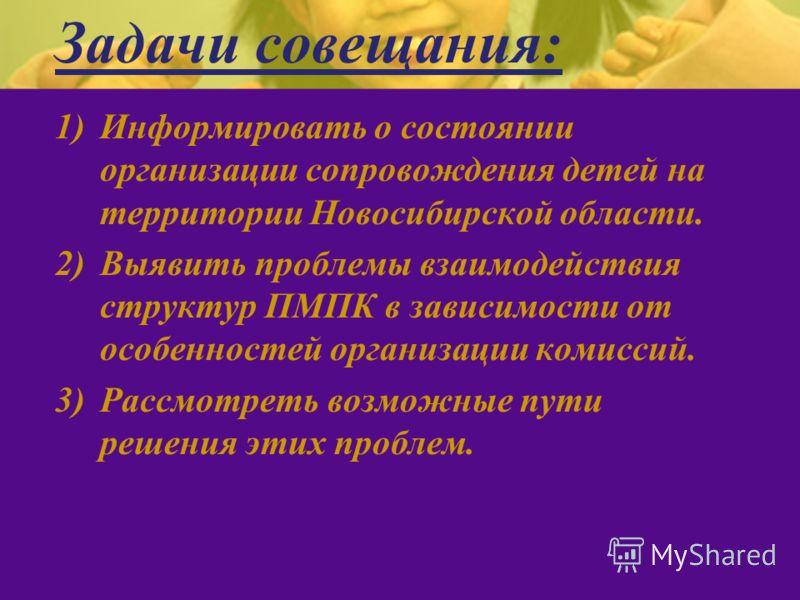 Задачи совещания: 1)Информировать о состоянии организации сопровождения детей на территории Новосибирской области. 2)Выявить проблемы взаимодействия структур ПМПК в зависимости от особенностей организации комиссий. 3)Рассмотреть возможные пути решени