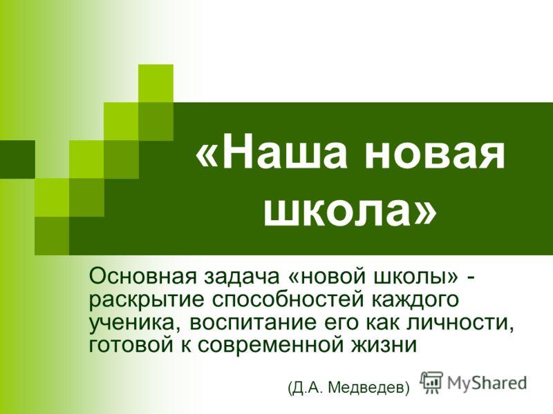 «Наша новая школа» Основная задача «новой школы» - раскрытие способностей каждого ученика, воспитание его как личности, готовой к современной жизни (Д.А. Медведев)