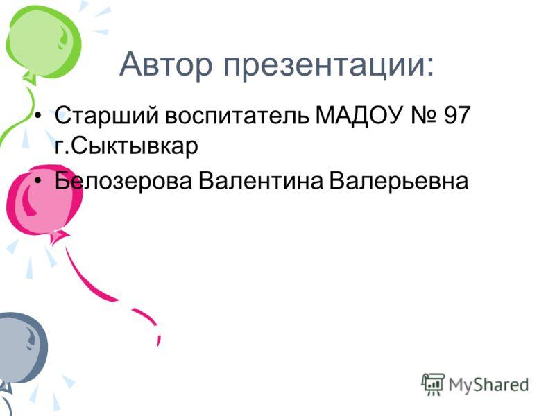Автор презентации: Старший воспитатель МАДОУ 97 г.Сыктывкар Белозерова Валентина Валерьевна