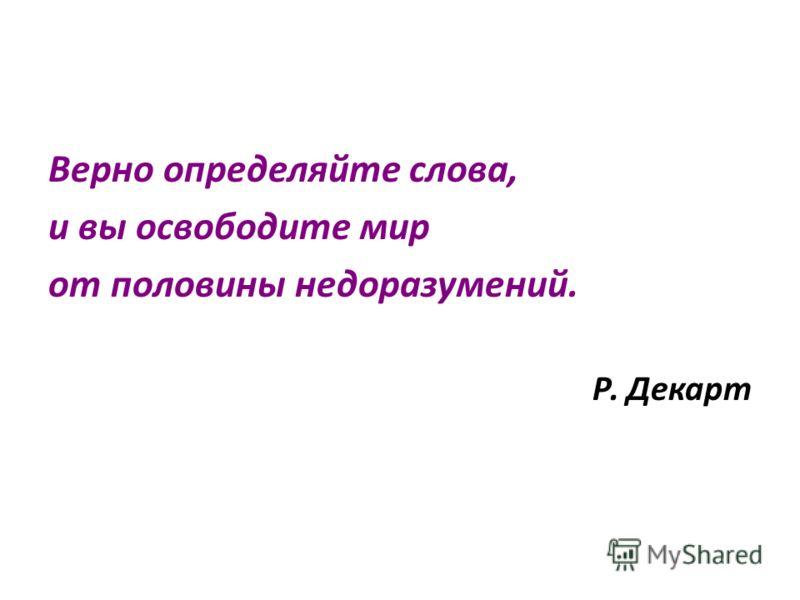 Верно определяйте слова, и вы освободите мир от половины недоразумений. Р. Декарт