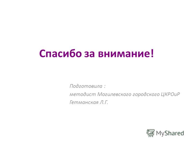 Спасибо за внимание! Подготовила : методист Могилевского городского ЦКРОиР Гетманская Л.Г.