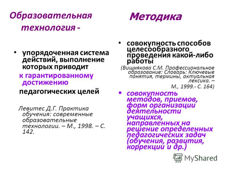 Образовательная технология - упорядоченная система действий, выполнение которых приводит к гарантированному достижению педагогических целей Левитес Д.Г. Практика обучения: современные образовательные технологии. – М., 1998. – С. 142. совокупность спо