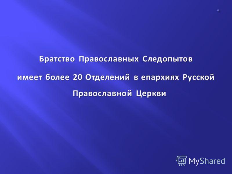 Братство Православных Следопытов имеет более 20 Отделений в епархиях Русской Православной Церкви