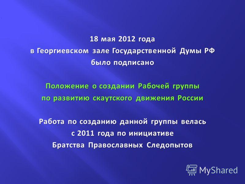 18 мая 2012 года в Георгиевском зале Государственной Думы РФ было подписано Положение о создании Рабочей группы по развитию скаутского движения России Работа по созданию данной группы велась с 2011 года по инициативе Братства Православных Следопытов