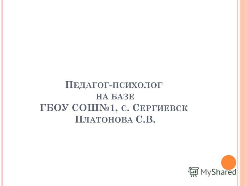 П ЕДАГОГ - ПСИХОЛОГ НА БАЗЕ ГБОУ СОШ1, С. С ЕРГИЕВСК П ЛАТОНОВА С.В.