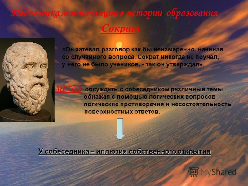 Педагогика манипуляции в истории образования Сократ «Он затевал разговор как бы ненамеренно, начиная со случайного вопроса. Сократ никогда не поучал, у него не было учеников, - так он утверждал». МЕТОД : обсуждать с собеседником различные темы, обнаж
