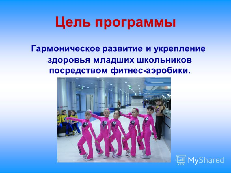 Цель программы Гармоническое развитие и укрепление здоровья младших школьников посредством фитнес-аэробики.