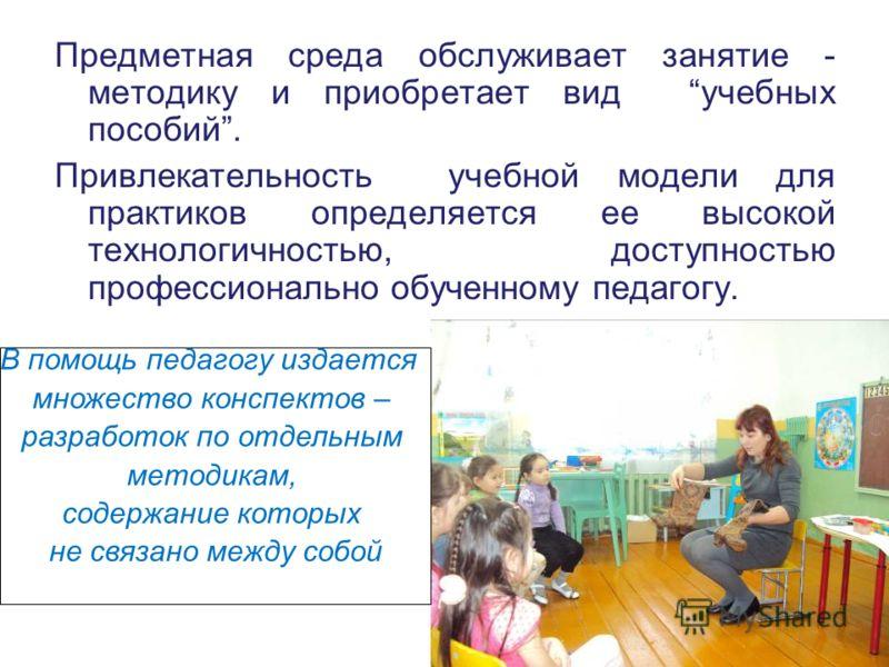 Предметная среда обслуживает занятие - методику и приобретает вид учебных пособий. Привлекательность учебной модели для практиков определяется ее высокой технологичностью, доступностью профессионально обученному педагогу. В помощь педагогу издается м