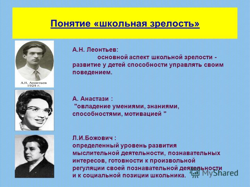 Понятие «школьная зрелость» А.Н. Леонтьев: основной аспект школьной зрелости - развитие у детей способности управлять своим поведением. А. Анастази :