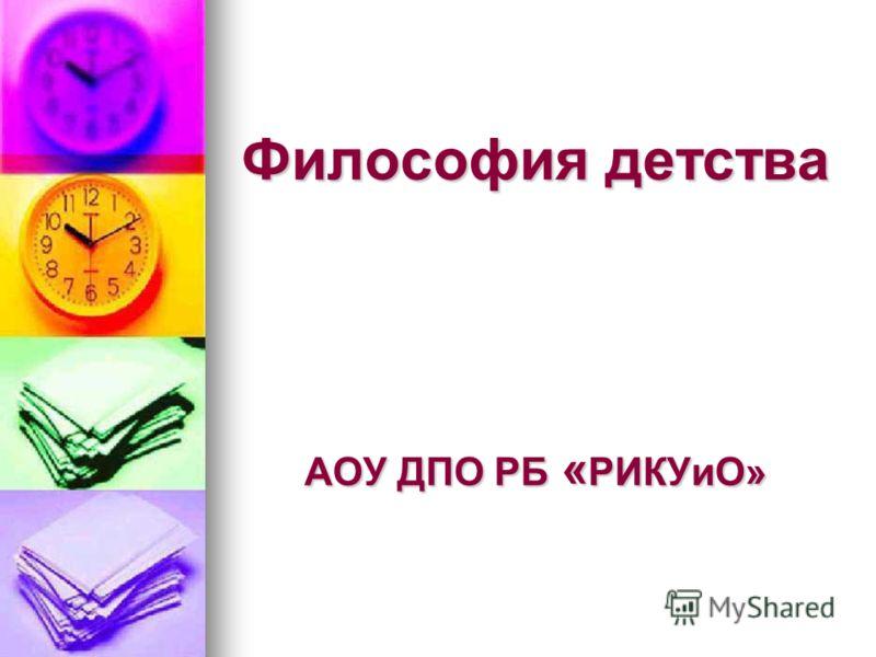 Философия детства АОУ ДПО РБ « РИКУиО»