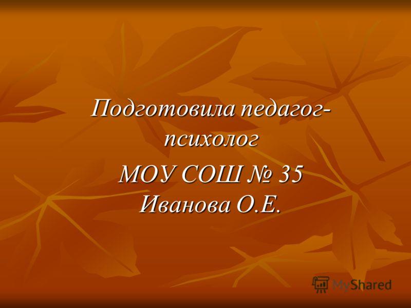 Подготовила педагог- психолог МОУ СОШ 35 Иванова О.Е.
