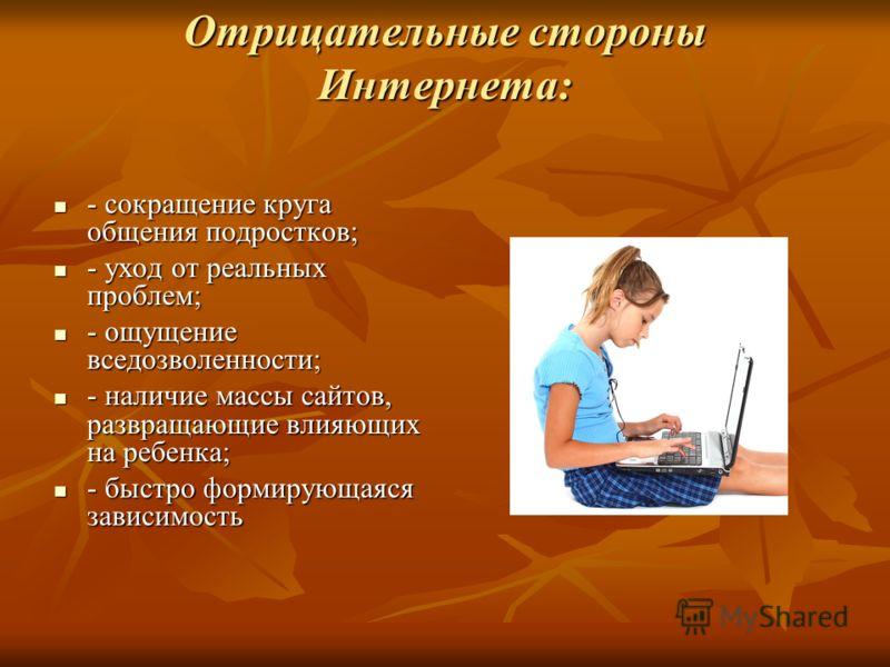 Отрицательные стороны Интернета: - сокращение круга общения подростков; - сокращение круга общения подростков; - уход от реальных проблем; - уход от реальных проблем; - ощущение вседозволенности; - ощущение вседозволенности; - наличие массы сайтов, р