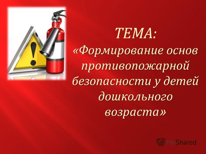 ТЕМА: «Формирование основ противопожарной безопасности у детей дошкольного возраста »