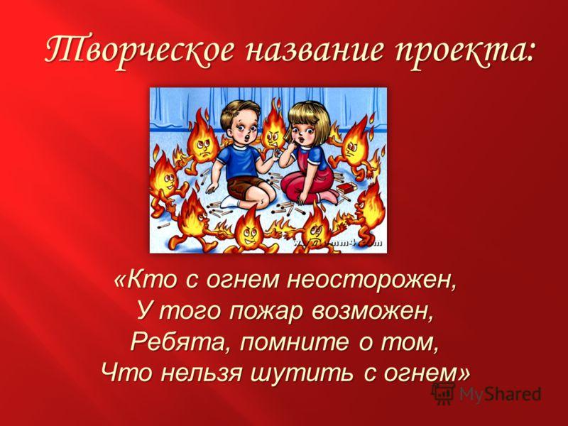 Творческое название проекта: Творческое название проекта: «Кто с огнем неосторожен, У того пожар возможен, Ребята, помните о том, Что нельзя шутить с огнем»