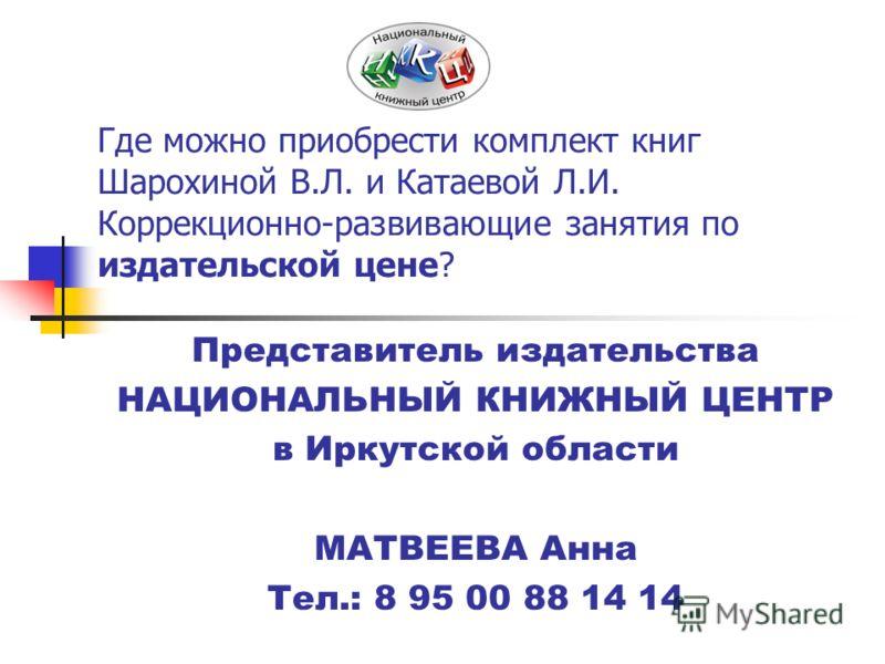 Где можно приобрести комплект книг Шарохиной В.Л. и Катаевой Л.И. Коррекционно-развивающие занятия по издательской цене? Представитель издательства НАЦИОНАЛЬНЫЙ КНИЖНЫЙ ЦЕНТР в Иркутской области МАТВЕЕВА Анна Тел.: 8 95 00 88 14 14