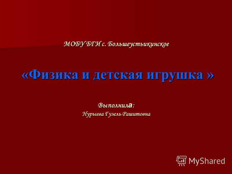 МОБУ БГИ с. Большеустьикинское «Физика и детская игрушка » Выполнил а : Нурыева Гузель Рашитовна