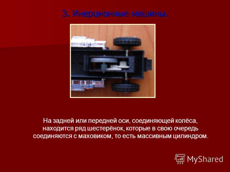 3. Инерционные машины. На задней или передней оси, соединяющей колёса, находится ряд шестерёнок, которые в свою очередь соединяются с маховиком, то есть массивным цилиндром.