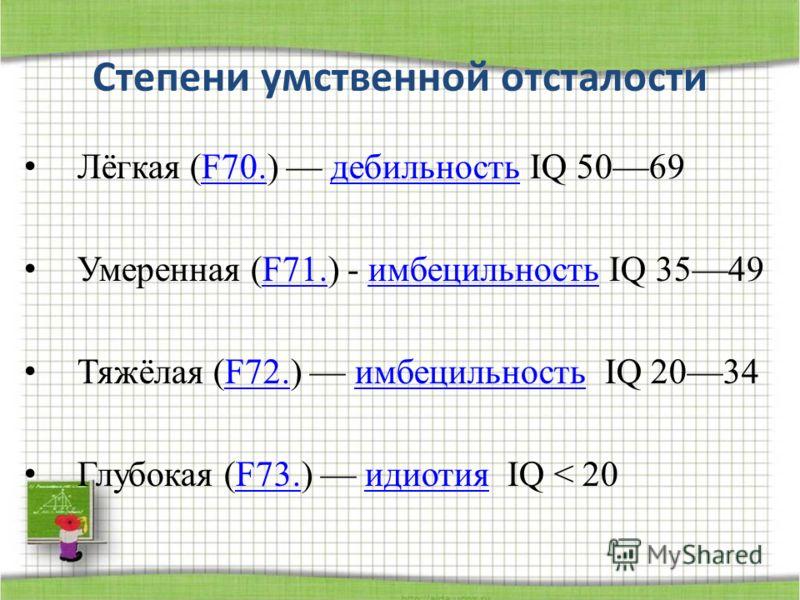 Степени умственной отсталости Лёгкая (F70.) дебильность IQ 5069F70.дебильность Умеренная (F71.) - имбецильность IQ 3549F71.имбецильность Тяжёлая (F72.) имбецильность IQ 2034F72.имбецильность Глубокая (F73.) идиотия IQ < 20F73.идиотия
