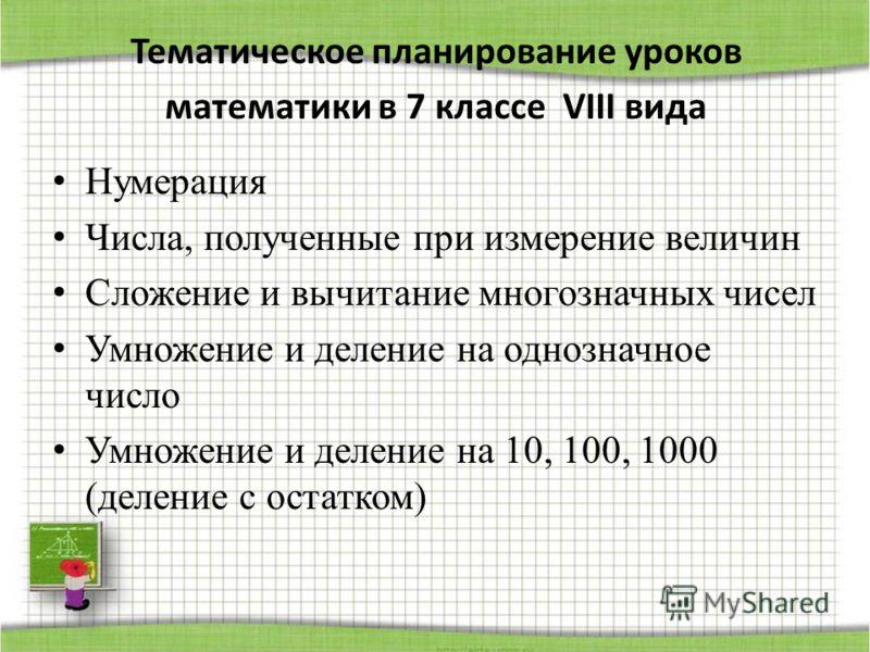 Тематическое планирование уроков математики в 7 классе VIII вида Нумерация Числа, полученные при измерение величин Сложение и вычитание многозначных чисел Умножение и деление на однозначное число Умножение и деление на 10, 100, 1000 (деление с остатк