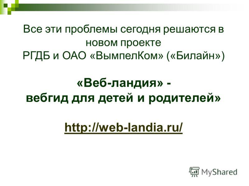 Все эти проблемы сегодня решаются в новом проекте РГДБ и ОАО «ВымпелКом» («Билайн») «Веб-ландия» - вебгид для детей и родителей» http://web-landia.ru/